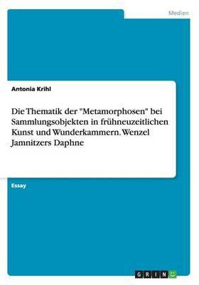 """Die Thematik der """"Metamorphosen"""" bei Sammlungsobjekten in frühneuzeitlichen Kunst und Wunderkammern. Wenzel Jamnitzers Daphne"""