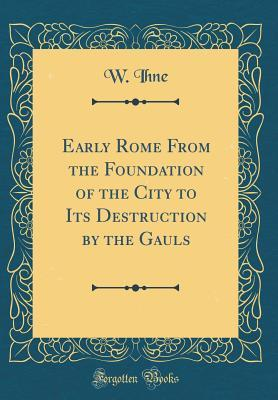 Early Rome From the Foundation of the City to Its Destruction by the Gauls (Classic Reprint)