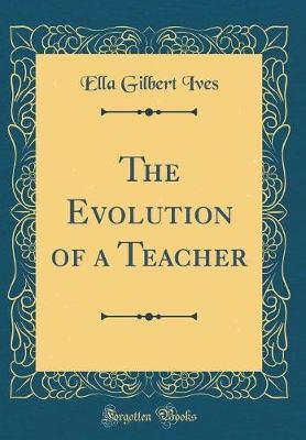 The Evolution of a Teacher (Classic Reprint)
