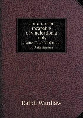 Unitarianism Incapable of Vindication a Reply to James Yate's Vindication of Unitarianism
