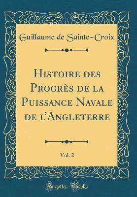 Histoire des Progrès de la Puissance Navale de l'Angleterre, Vol. 2 (Classic Reprint)