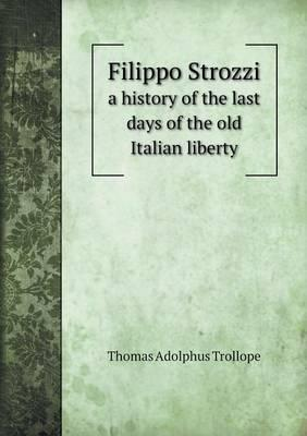 Filippo Strozzi a History of the Last Days of the Old Italian Liberty
