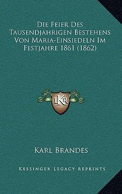 Die Feier Des Tausendjahrigen Bestehens Von Maria-Einsiedeln Im Festjahre 1861 (1862)