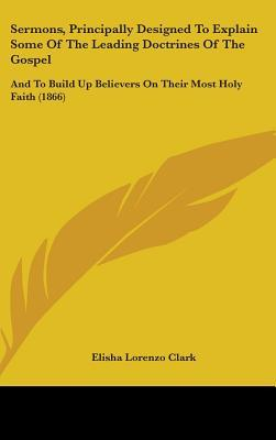 Sermons, Principally Designed to Explain Some of the Leading Doctrines of the Gospel