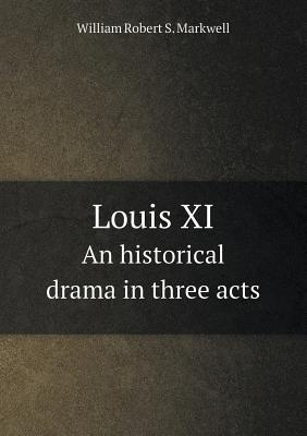 Louis XI an Historical Drama in Three Acts