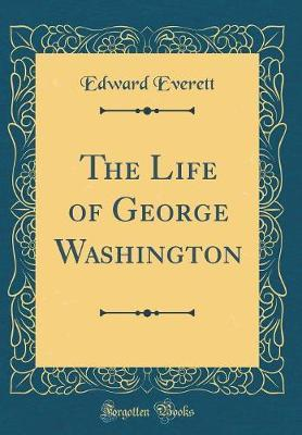 The Life of George Washington (Classic Reprint)