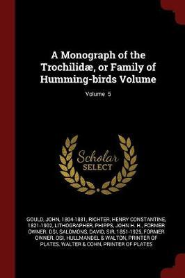 A Monograph of the Trochilidae, or Family of Humming-Birds Volume; Volume 5