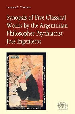 Synopsis of Five Classical Works by the Argentinian Philosopher Psychiatrist Jose Ingenieros