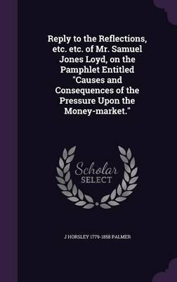 Reply to the Reflections, Etc. Etc. of Mr. Samuel Jones Loyd, on the Pamphlet Entitled Causes and Consequences of the Pressure Upon the Money-Market.