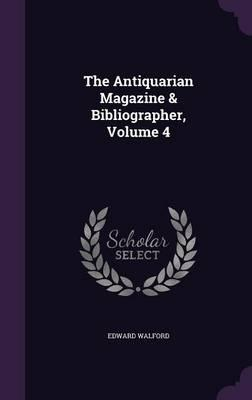 The Antiquarian Magazine & Bibliographer, Volume 4