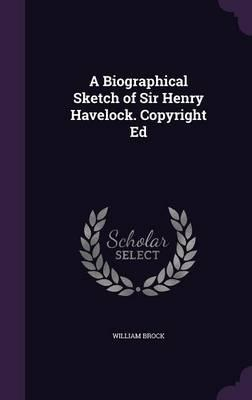 A Biographical Sketch of Sir Henry Havelock. Copyright Ed