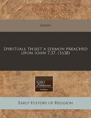 Spirituall Thirst a Sermon Preached Upon Iohn 7.37. (1638)