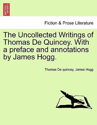 The Uncollected Writings of Thomas De Quincey. With a preface and annotations by James Hogg.