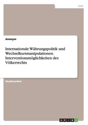 Internationale Währungspolitik und Wechselkursmanipulationen. Interventionsmöglichkeiten des Völkerrechts