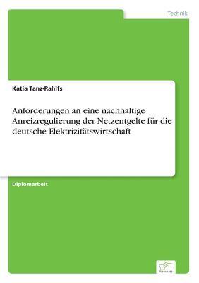 Anforderungen an eine nachhaltige Anreizregulierung der Netzentgelte für die deutsche Elektrizitätswirtschaft
