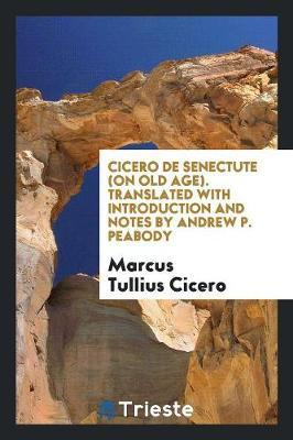 Cicero De Senectute (on Old Age). Translated with Introduction and Notes by Andrew P. Peabody