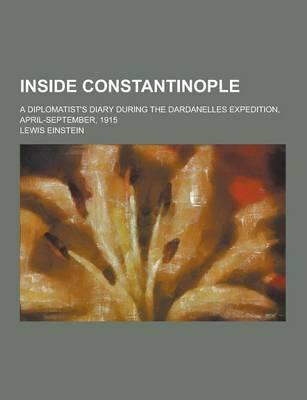 Inside Constantinople; A Diplomatist's Diary During the Dardanelles Expedition, April-September, 1915