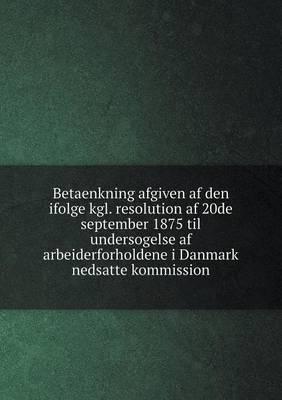 Betaenkning Afgiven AF Den Ifolge Kgl. Resolution AF 20de September 1875 Til Undersogelse AF Arbeiderforholdene I Danmark Nedsatte Kommission