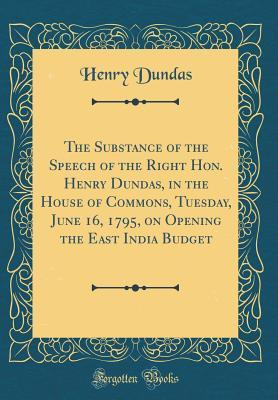 The Substance of the Speech of the Right Hon. Henry Dundas, in the House of Commons, Tuesday, June 16, 1795, on Opening the East India Budget (Classic Reprint)