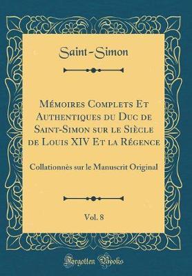 Mémoires Complets Et Authentiques du Duc de Saint-Simon sur le Siècle de Louis XIV Et la Régence, Vol. 8