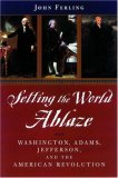 """Setting the World Ablaze: Washington, Adams, Jefferson and the American Revolution"""