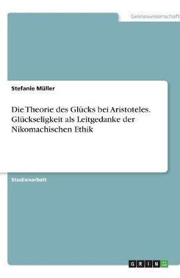 Die Theorie des Glücks bei Aristoteles. Glückseligkeit als Leitgedanke der Nikomachischen Ethik