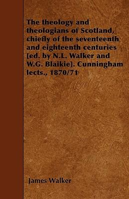 The theology and theologians of Scotland, chiefly of the seventeenth and eighteenth centuries [ed. by N.L. Walker and W.G. Blaikie]. Cunningham lects., 1870/71