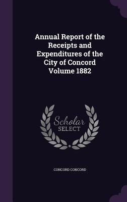 Annual Report of the Receipts and Expenditures of the City of Concord Volume 1882