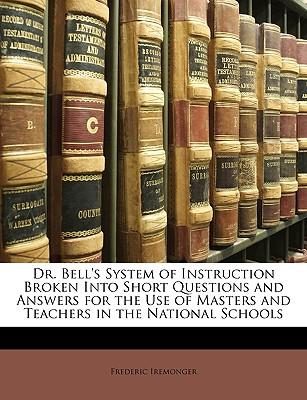Dr. Bell's System of Instruction Broken Into Short Questions and Answers for the Use of Masters and Teachers in the National Schools