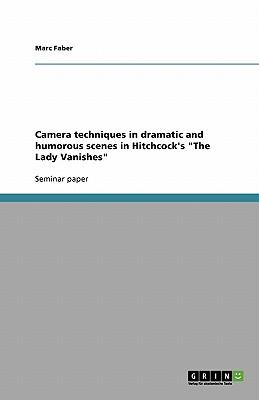 "Camera techniques in dramatic and humorous scenes in Hitchcock's ""The Lady Vanishes"""