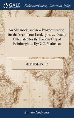 An Almanack, and New Prognostication, for the Year of Our Lord, 1702. ... Exactly Calculated for the Famous City of Edinburgh, ... by G. C. Mathemat