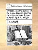 A Treatise on the Culture of the Apple and Pear, and on the Manufacture of Cider and Perry. by T. A. Knight ...
