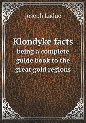 Klondyke Facts Being a Complete Guide Book to the Great Gold Regions