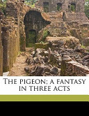 The Pigeon; a Fantasy in Three Acts