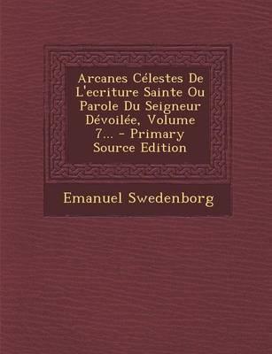 Arcanes Celestes de L'Ecriture Sainte Ou Parole Du Seigneur Devoilee, Volume 7...