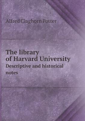 The Library of Harvard University Descriptive and Historical Notes