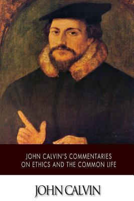 John Calvin's Commentaries on Ethics and the Common Life