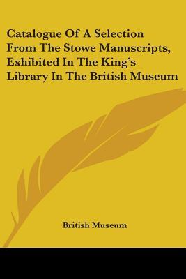 Catalogue of a Selection from the Stowe Manuscripts, Exhibited in the King's Library in the British Museum