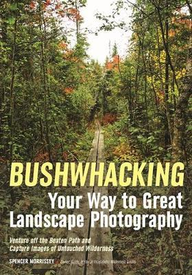 Bushwhacking Your Way to Great Landscape Photography