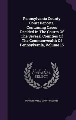 Pennsylvania County Court Reports, Containing Cases Decided in the Courts of the Several Counties of the Commonwealth of Pennsylvania, Volume 15