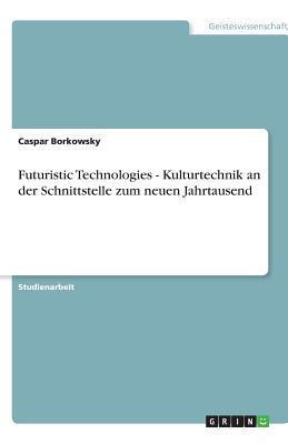 Futuristic Technologies - Kulturtechnik an der Schnittstelle zum neuen Jahrtausend