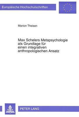Max Schelers Metapsychologie als Grundlage für einen integrativen anthropologischen Ansatz
