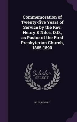 Commemoration of Twenty-Five Years of Service by the REV. Henry E Niles, D.D, as Pastor of the First Presbyterian Church, 1865-1890