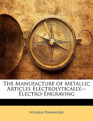 The Manufacture of Metallic Articles Electrolytically.--Electro-Engraving