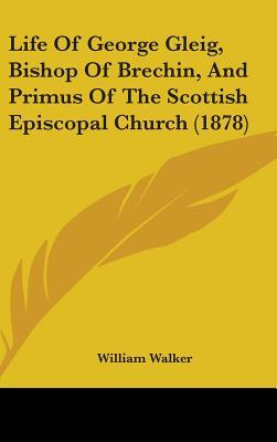 Life of George Gleig, Bishop of Brechin, and Primus of the Scottish Episcopal Church