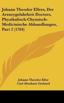Johann Theodor Ellers, Der Arzneygelahrheit Doctors, Physikalisch-Chymisch-Medicinische Abhandlungen, Part 2 (1764)