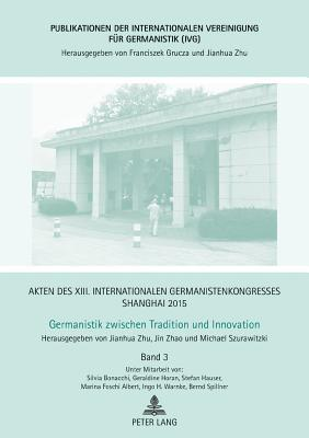 Akten Des XIII. Internationalen Germanistenkongresses Shanghai 2015 –germanistik Zwischen Tradition Und Innovation
