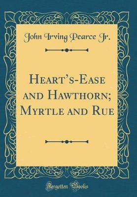 Heart's-Ease and Hawthorn; Myrtle and Rue (Classic Reprint)