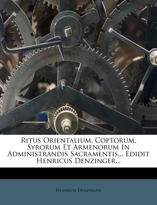 Ritus Orientalium, Coptorum, Syrorum Et Armenorum in Administrandis Sacramentis. Edidit Henricus Denzinger.