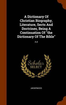 A Dictionary of Christian Biography, Literature, Sects and Doctrines, Being a Continuation of the Dictionary of the Bible